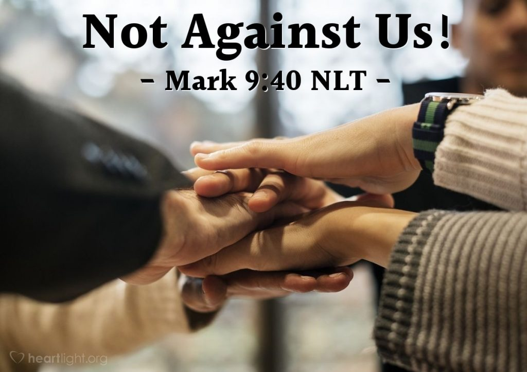 Mark 9:40 - For he who is not against us is for us.